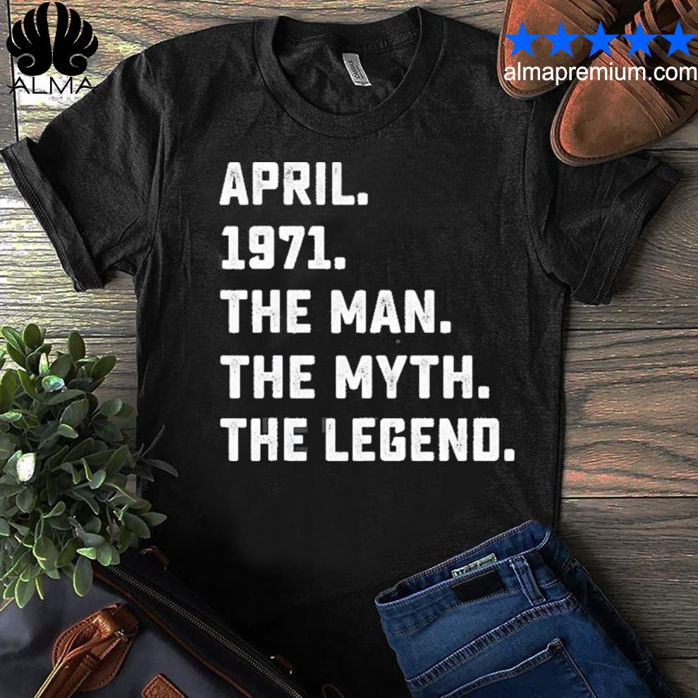 50th birthday april the man myth legend 1971 ver2 shirt