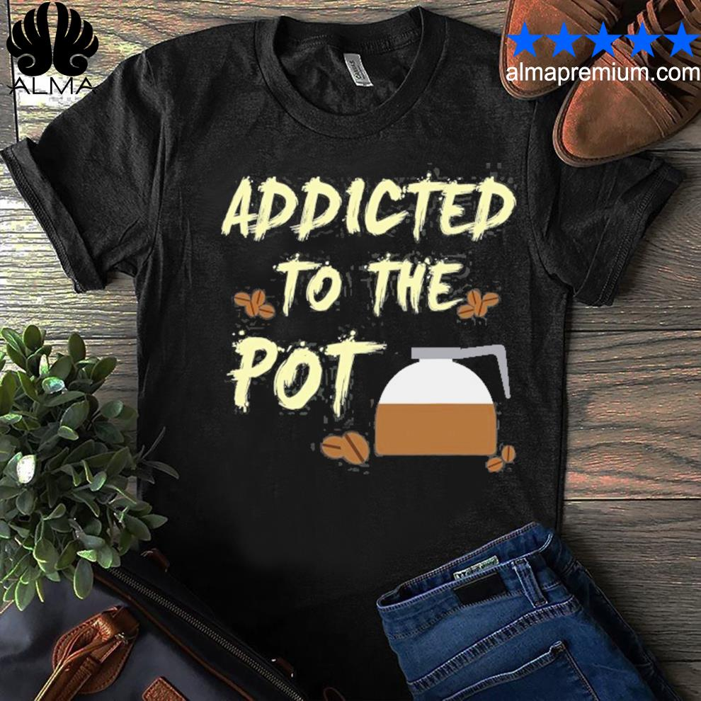 Addicted to the pot coffee press beans funny shirt