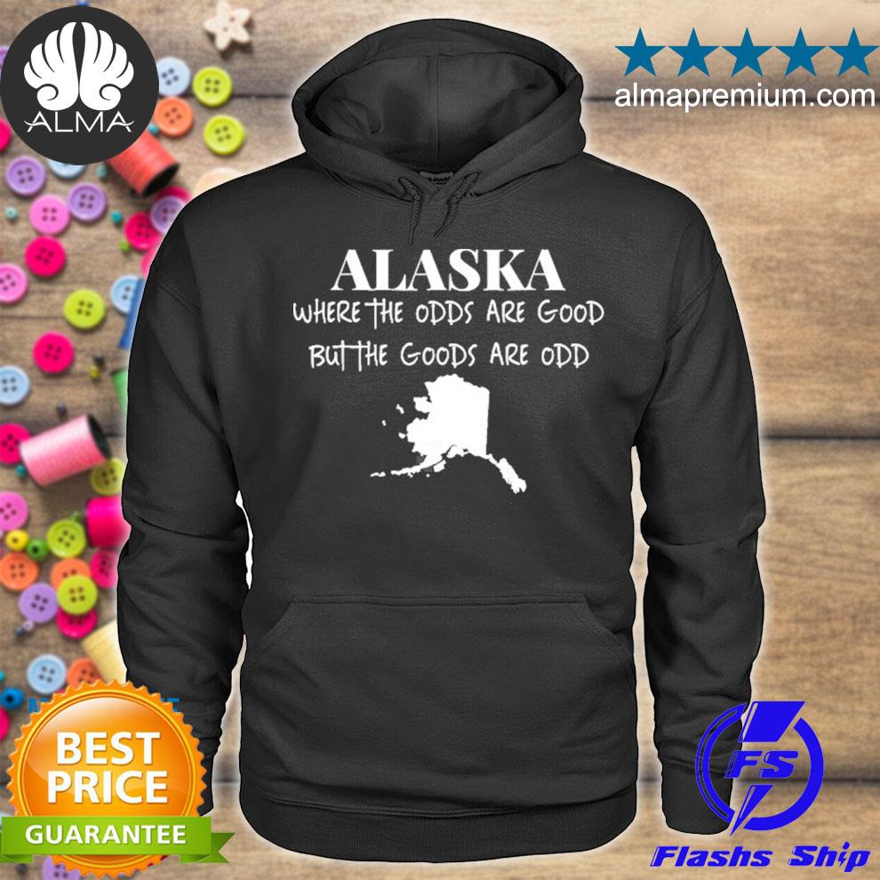 Alaska where the odds are good but the goods are odd s hoodie