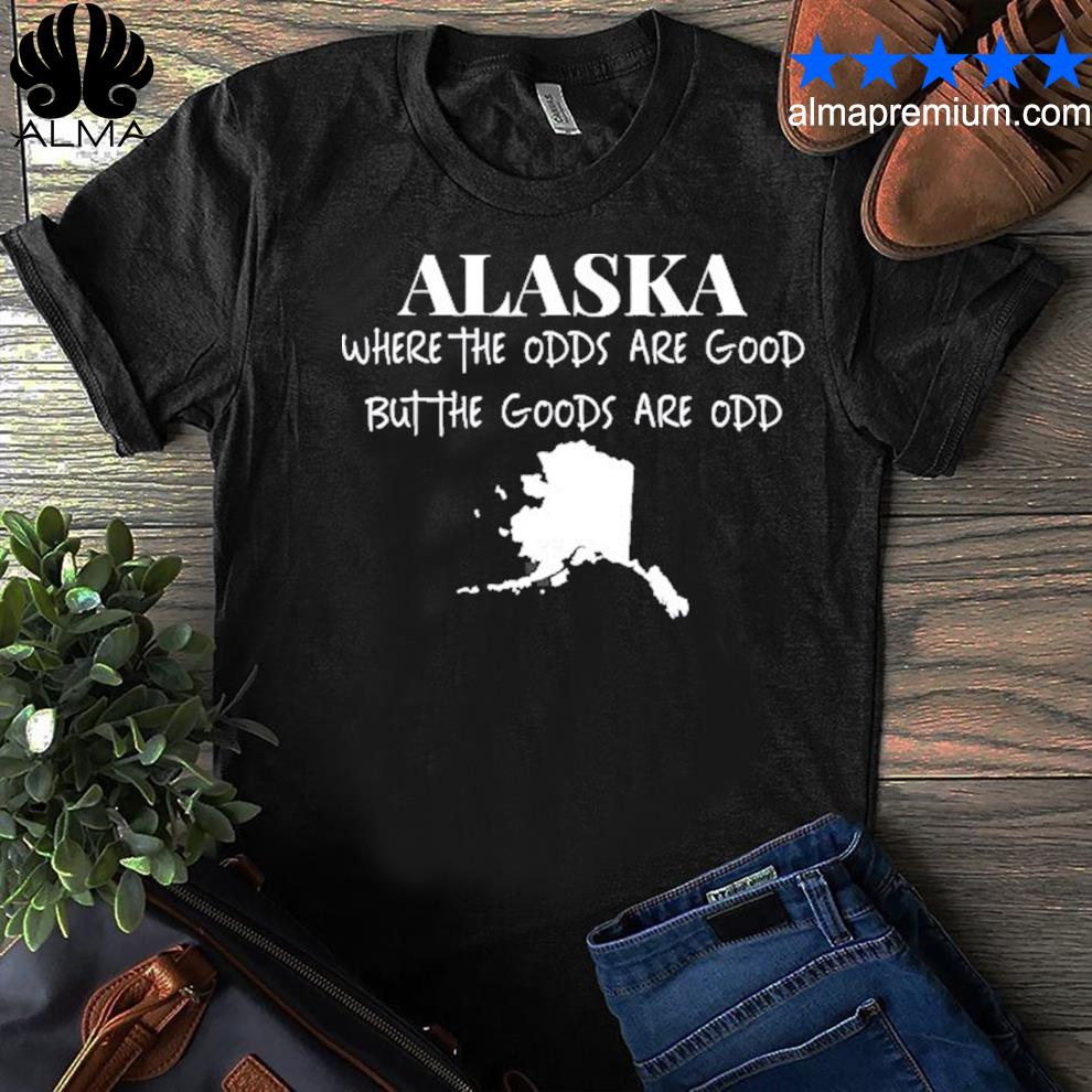 Alaska where the odds are good but the goods are odd shirt