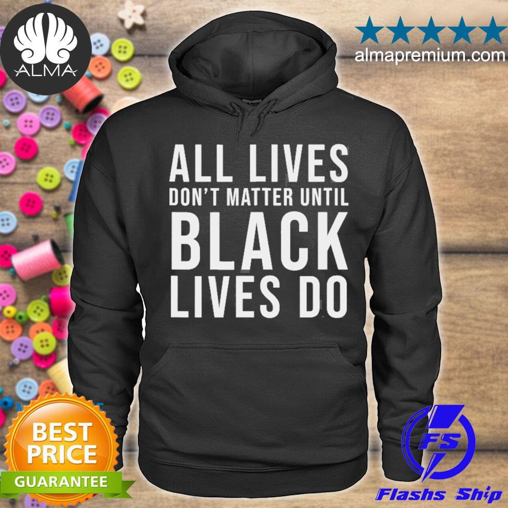 All lives don't matter until black lives do blm protest s hoodie