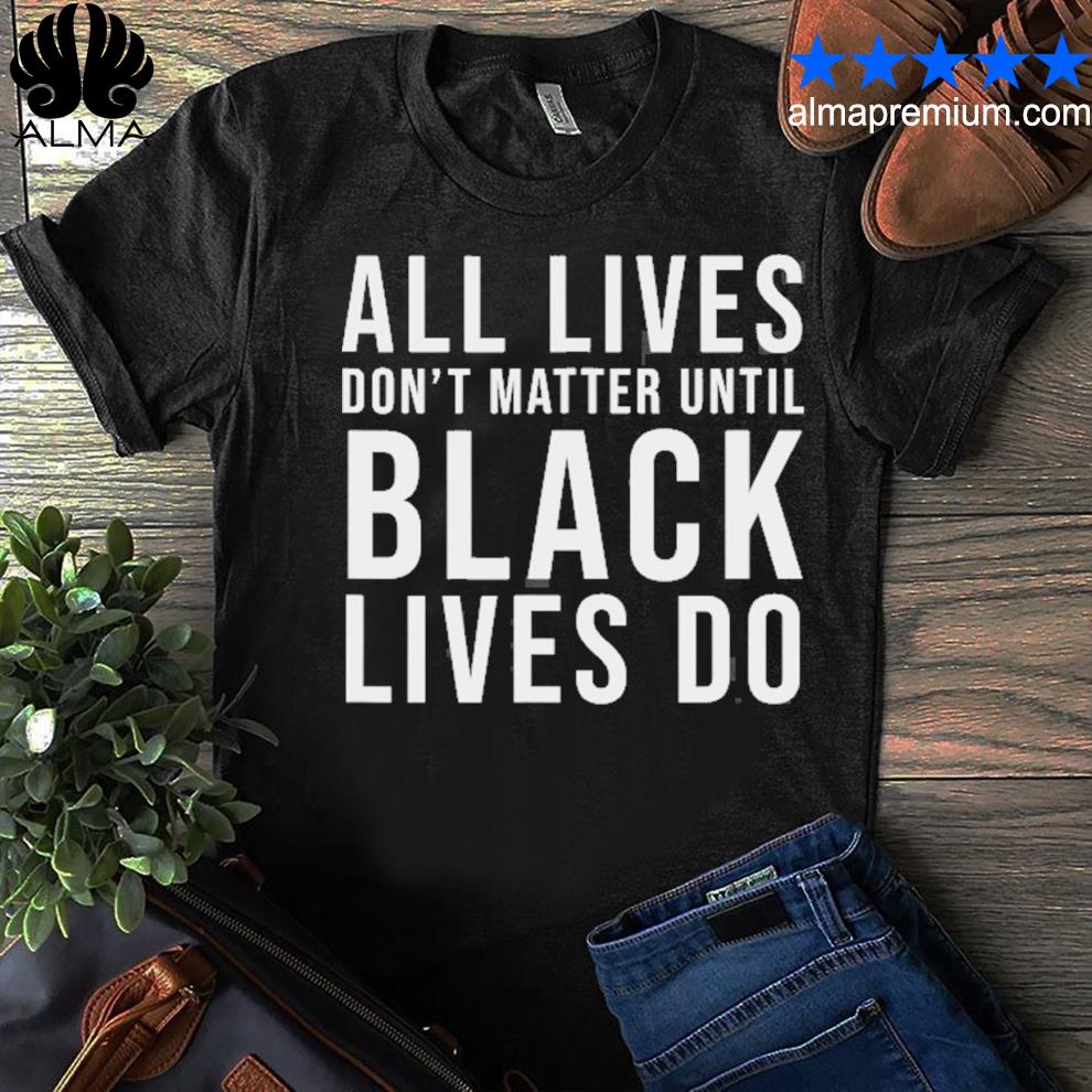 All lives don't matter until black lives do blm protest shirt