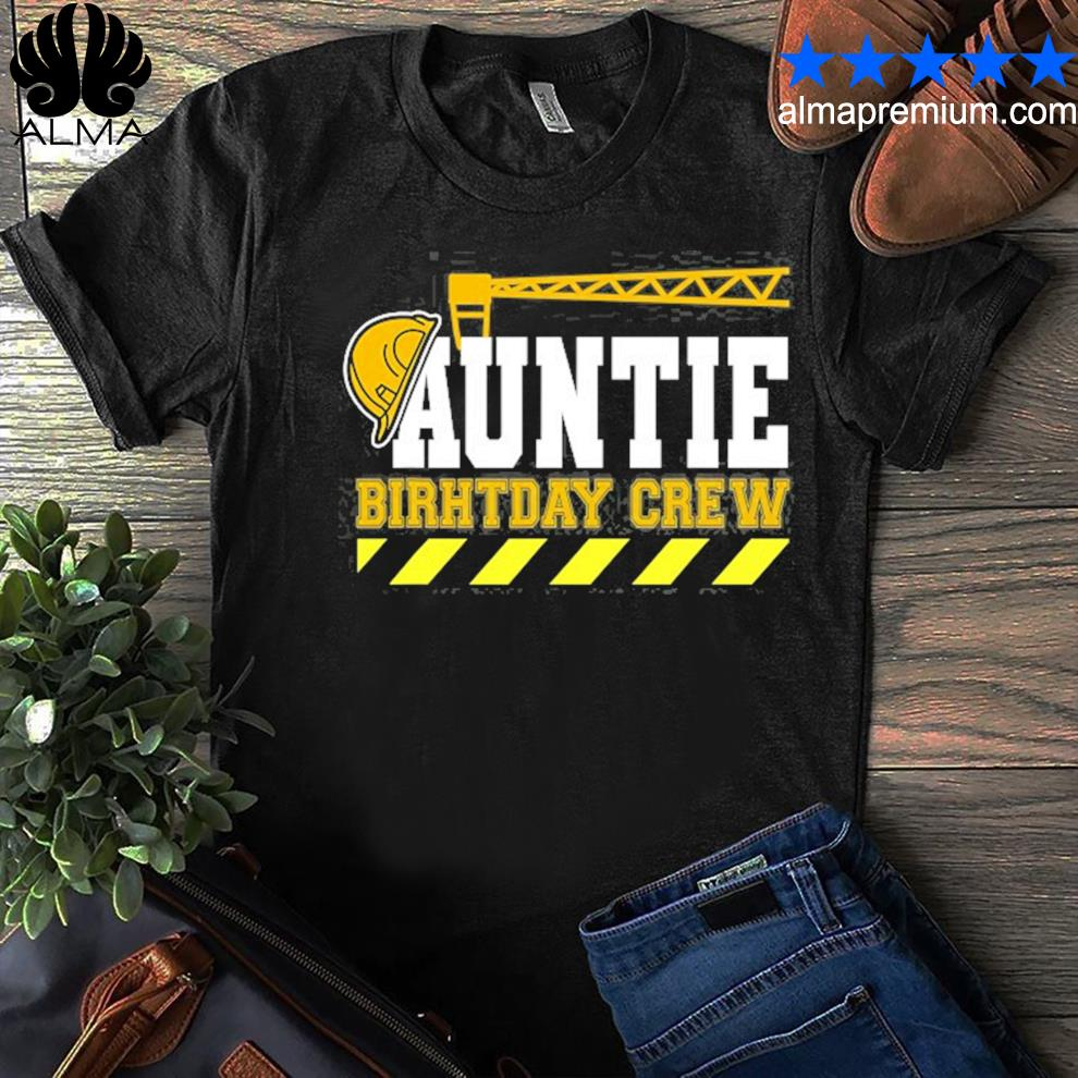 Auntie birthday crew construction worker hosting party shirt