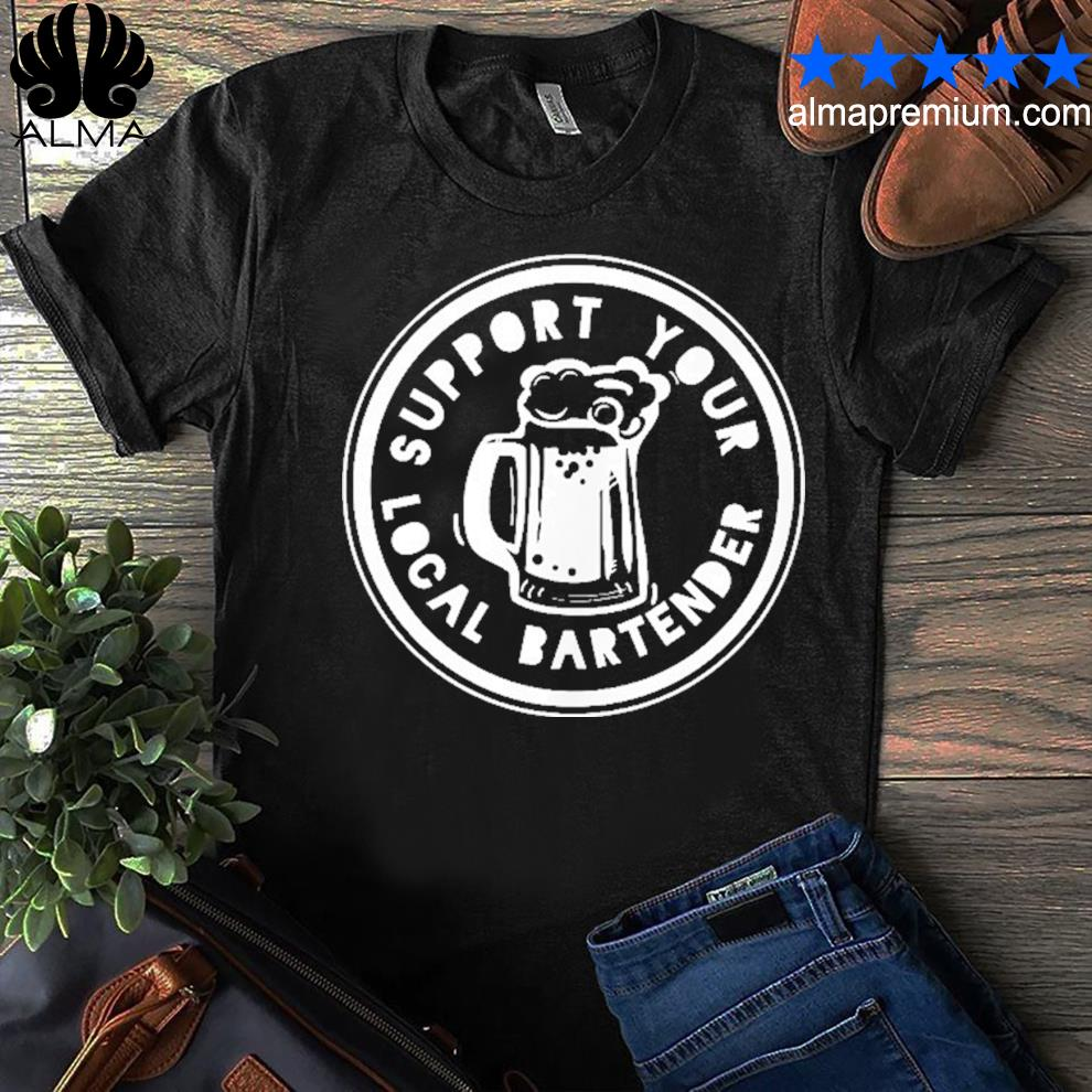 Bartender support your local bartender shirt