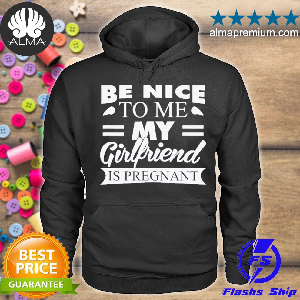 Be nice to me my girlfriend is pregnant s hoodie