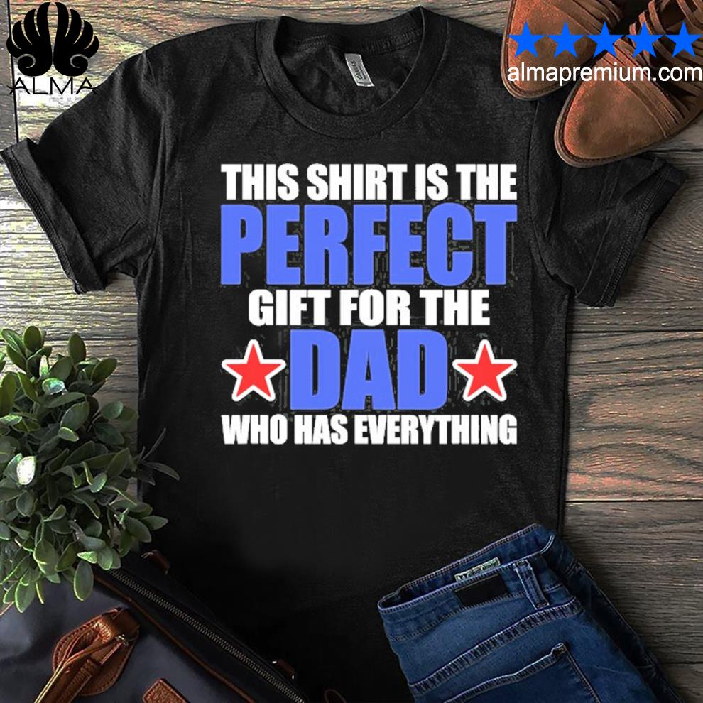 Gift for the dad who has everything funny perfect dad shirt