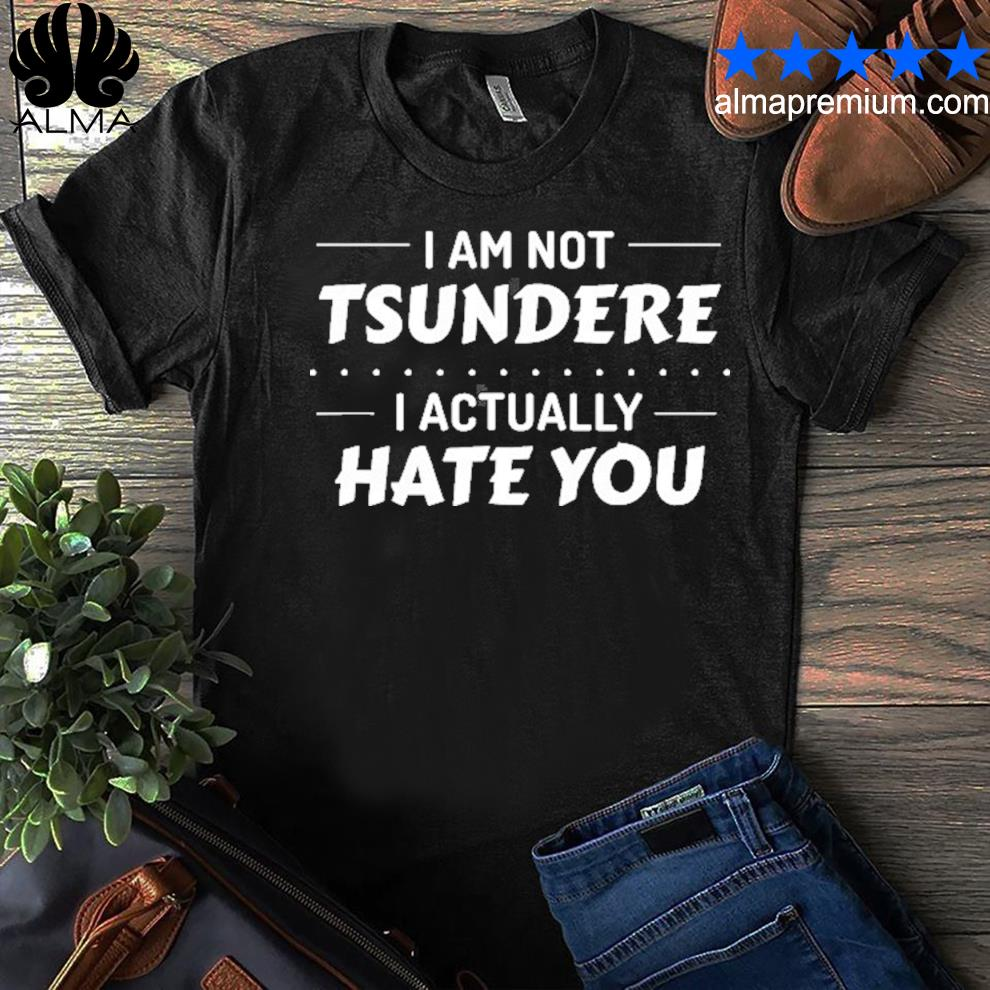 I'm not tsundere I actually hate you anime meme shirt