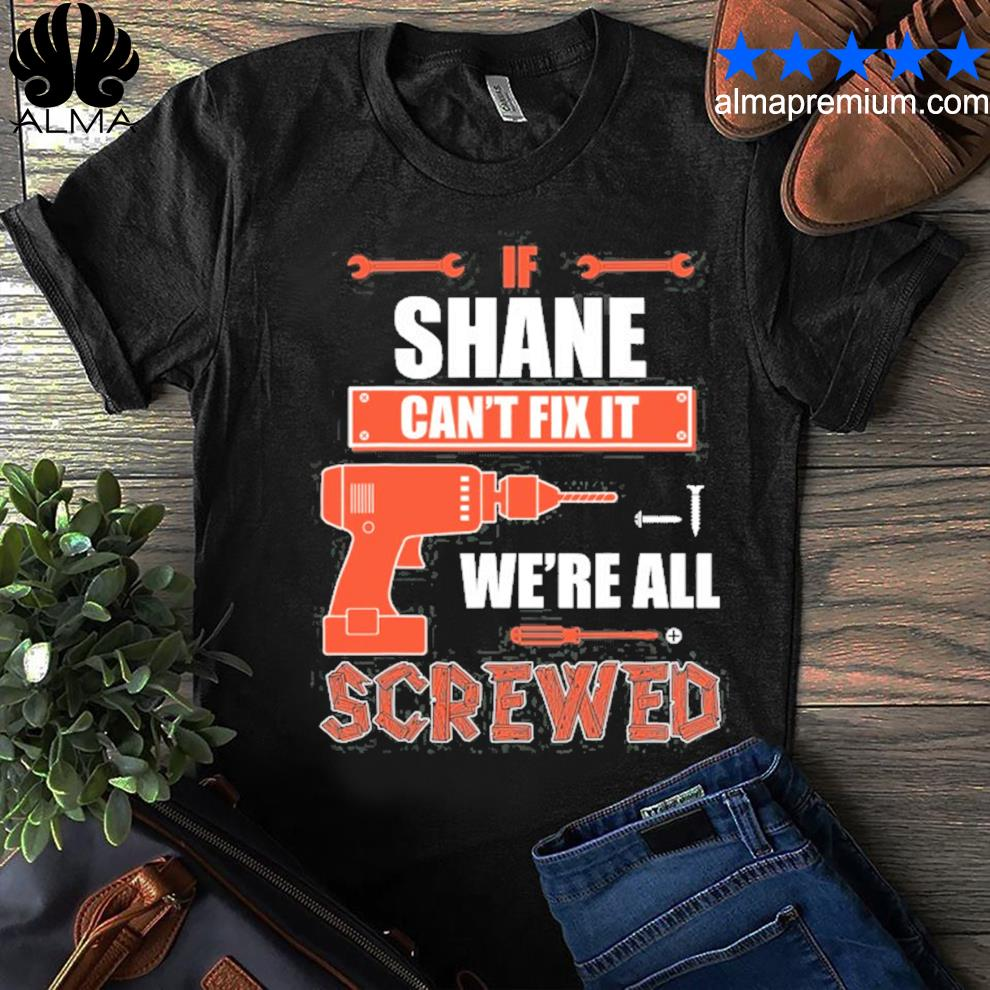 If shane can't fix it we're all screwed father's day shirt