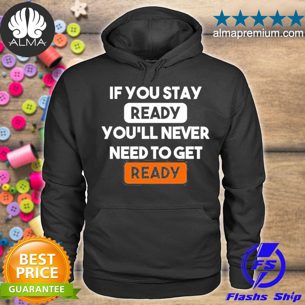 If you stay ready you'll never need to get ready s hoodie