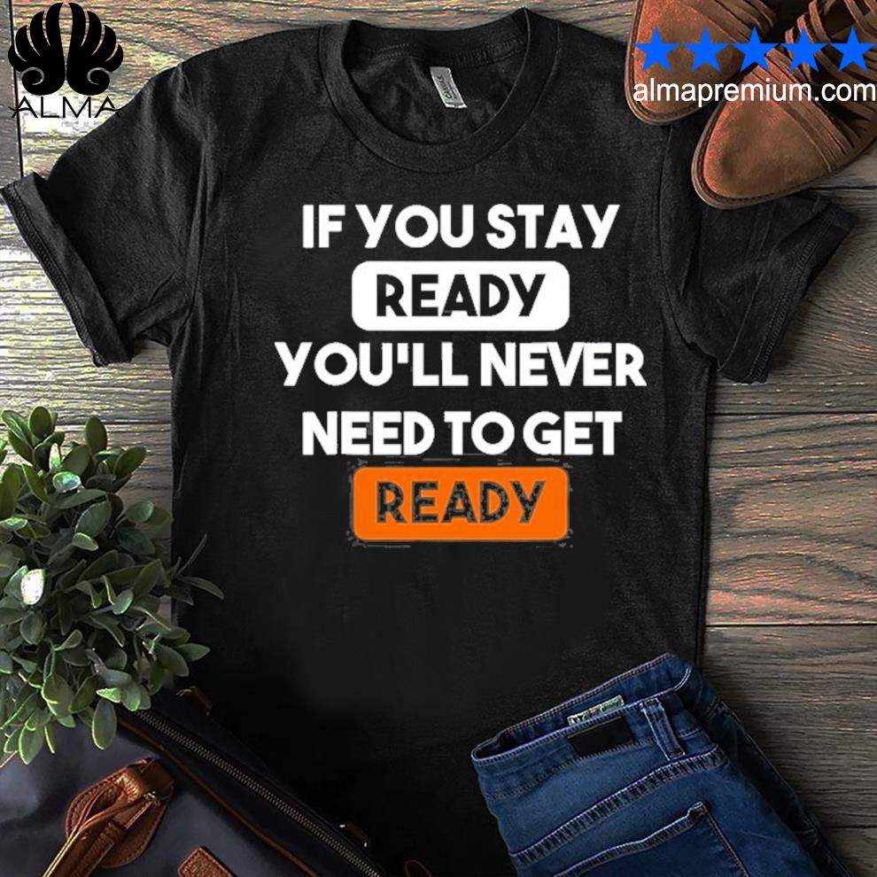 If you stay ready you'll never need to get ready shirt