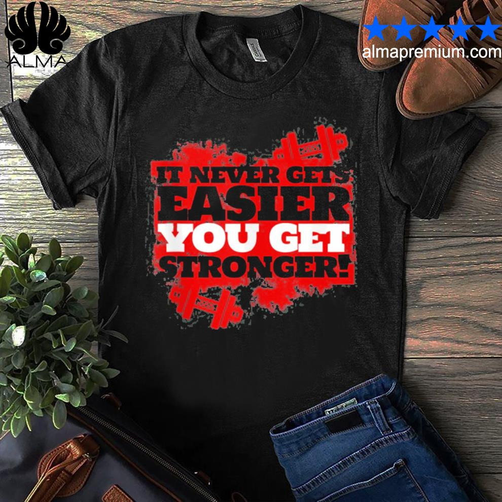 It never gets easier you get stronger funny gym shirt