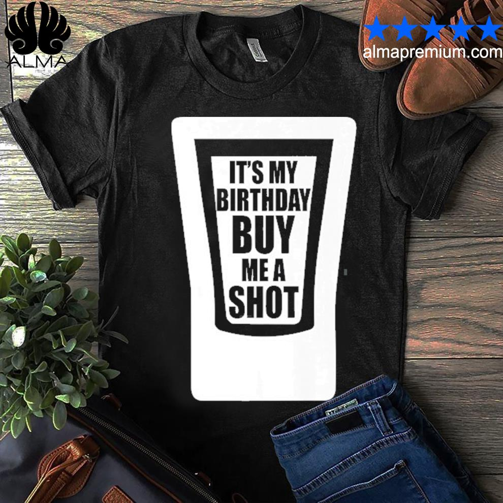 It's my birthday buy me a shot drinking shirt