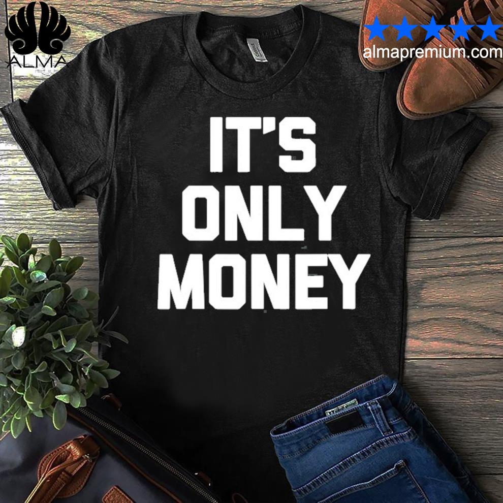 It's only money funny saying sarcastic novelty cool shirt