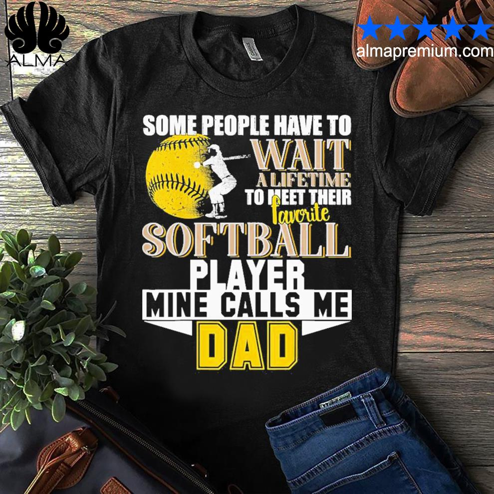 Some people have wait softball player call me dad shirt