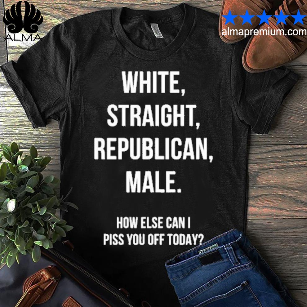 White straight republican male how else can I piss you off today s shirt